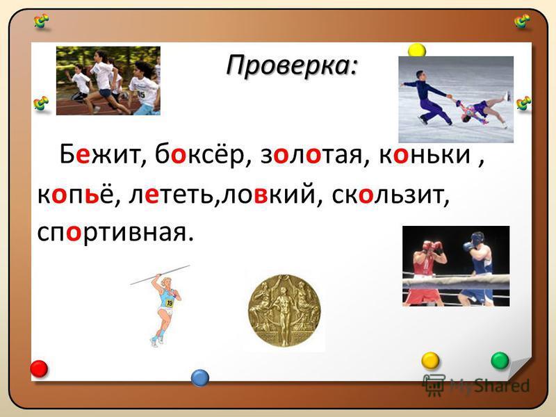 Проверка: Проверка: Бежит, боксёр, золотая, коньки, копьё, лететь,ловкий, скользит, спортивная. Проверка: Проверка: Бежит, боксёр, золотая, коньки, копьё, лететь,ловкий, скользит, спортивная.