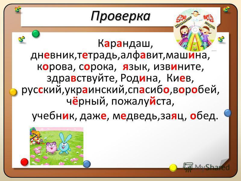 Проверка Проверка Карандаш, дневник,тетрать,алфавит,машина, корова, сорока, язык, извините, здравствуйте, Родина, Киев, русский,украинский,спасибо,воробей, чёрный, пожалуйста, учебник, даже, меведь,заяц, обед. Карандаш, дневник,тетрать,алфавит,машина