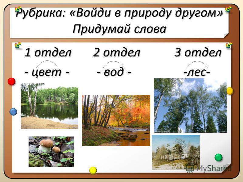 Рубрика:«Войди в природу другом» Придумай слова Рубрика: «Войди в природу другом» Придумай слова 1 отдел 2 отдел 3 отдел - цвет - - вод - -лес- 1 отдел 2 отдел 3 отдел - цвет - - вод - -лес-