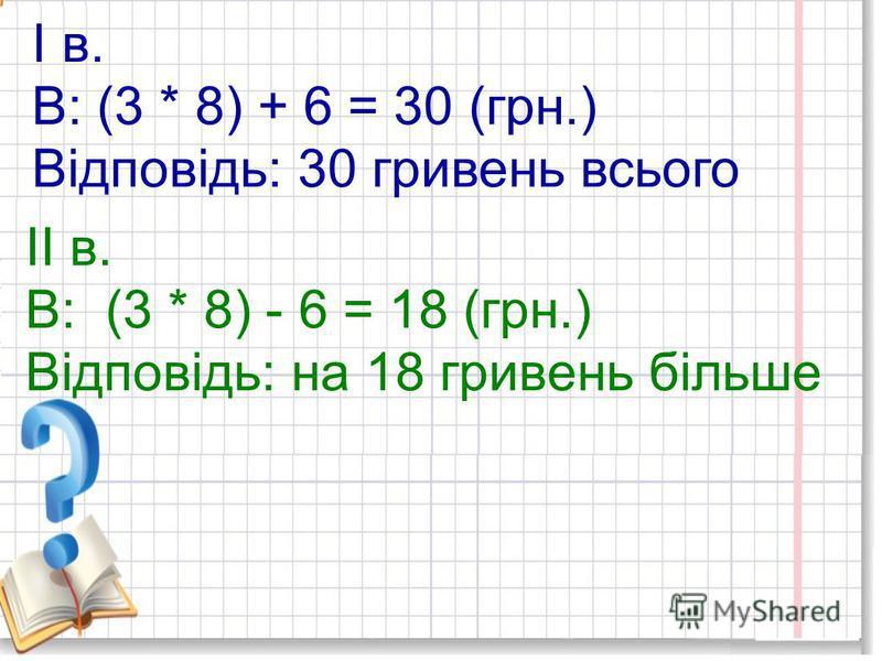 Розвязання І в. 1) 3 * 8 = 24 (грн.) - лимонів 2) 24 + 6 = 30 (грн.) ІІ в. 1) 3 * 8 = 24 (грн.) - лимонів 2) 24 - 6 = 18 (грн.)