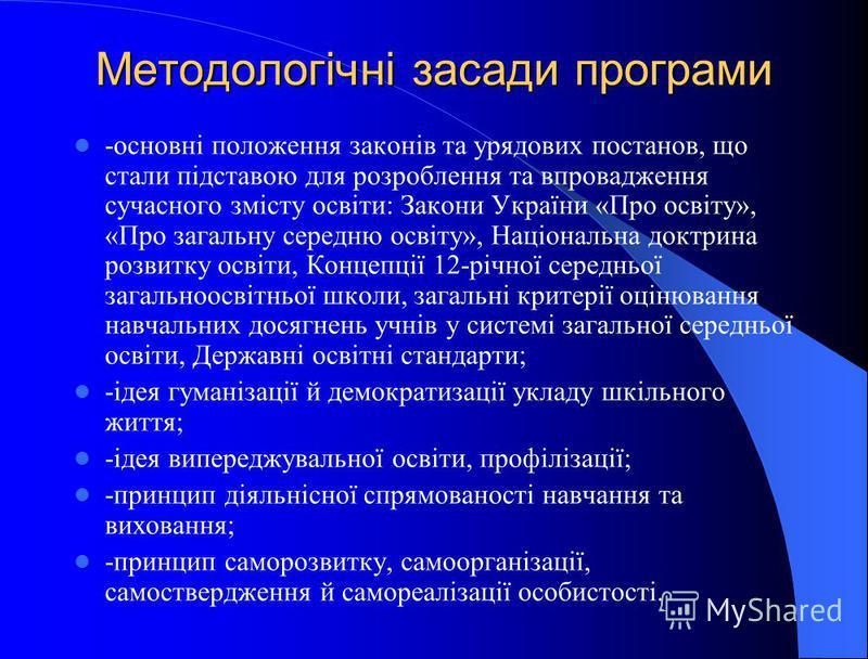 Методологічні засади програми -основні положення законів та урядових постанов, що стали підставою для розроблення та впровадження сучасного змісту освіти: Закони України «Про освіту», «Про загальну середню освіту», Національна доктрина розвитку освіт