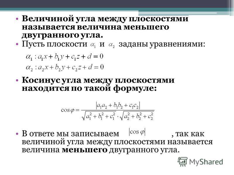 Величиной угла между плоскостями называется величина меньшего двугранного угла. Пусть плоскости и заданы уравнениями: Косинус угла между плоскостями находится по такой формуле: В ответе мы записываем, так как величиной угла между плоскостями называет
