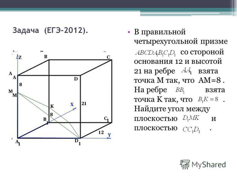 Задача (ЕГЭ-2012). В правильной четырехугольной призме со стороной основания 12 и высотой 21 на ребре взята точка М так, что AM=8. На ребре взята точка K так, что. Найдите угол между плоскостью и плоскостью.