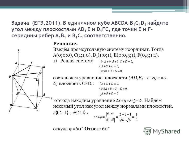Задача (ЕГЭ,2011). В единичном кубе АВСDA 1 В 1 С 1 D 1 найдите угол между плоскостями АD 1 Е и D 1 FC, где точки Е и F- середины ребер А 1 В 1 и В 1 С 1 соответственно. Решение. Введём прямоугольную систему координат. Тогда А(0;0;0), С(1;1;0), D 1 (