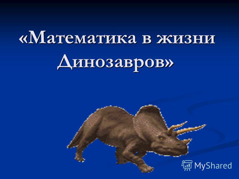 «Математика в жизни Динозавров» «Математика в жизни Динозавров»