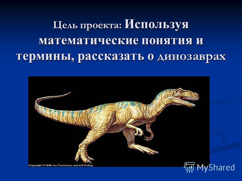 Цель проекта: Используя математические понятия и термины, рассказать о динозаврах