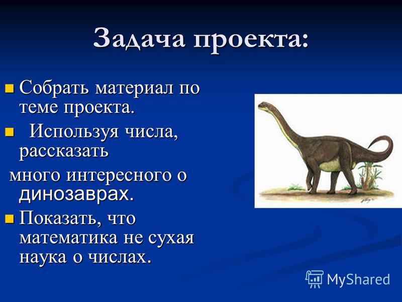 Задача проекта: Собрать материал по теме проекта. Собрать материал по теме проекта. Используя числа, рассказать Используя числа, рассказать много интересного о динозаврах. много интересного о динозаврах. Показать, что математика не сухая наука о числ