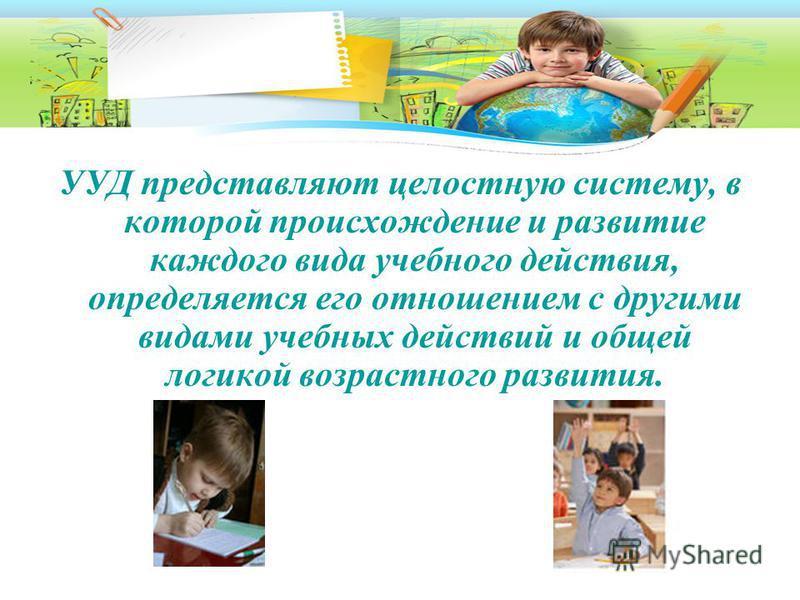 УУД представляют целостную систему, в которой происхождение и развитие каждого вида учебного действия, определяется его отношением с другими видами учебных действий и общей логикой возрастного развития.
