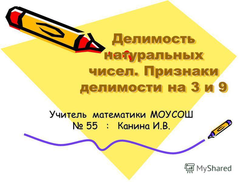 Делимость натуральных чисел. Признаки делимости на 3 и 9 Учитель математики МОУСОШ 55 : Канина И.В.