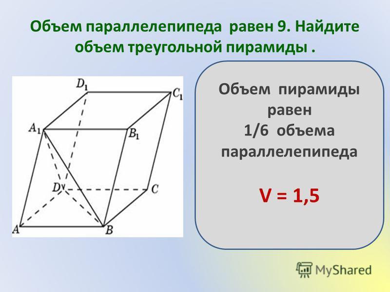 Объем параллелепипеда равен 9. Найдите объем треугольной пирамиды. Объем пирамиды равен 1/6 объема параллелепипеда V = 1,5