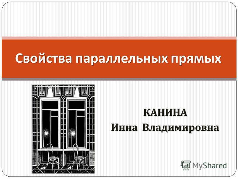 КАНИНА Инна Владимировна Свойства параллельных прямых
