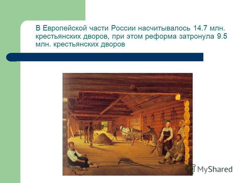 В Европейской части России насчитывалось 14.7 млн. крестьянских дворов, при этом реформа затронула 9.5 млн. крестьянских дворов