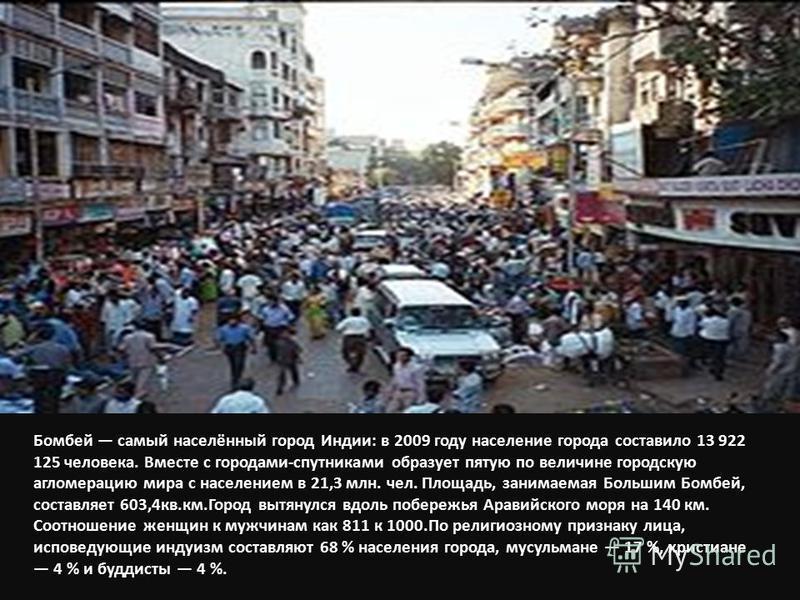 Бомбей самый населённый город Индии: в 2009 году население города составило 13 922 125 человека. Вместе с городами-спутниками образует пятую по величине городскую агломерацию мира с населением в 21,3 млн. чел. Площадь, занимаемая Большим Бомбей, сост