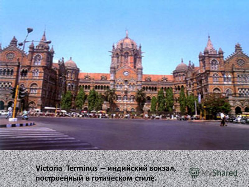 Victoria Terminus – индийский вокзал, построенный в готическом стиле.