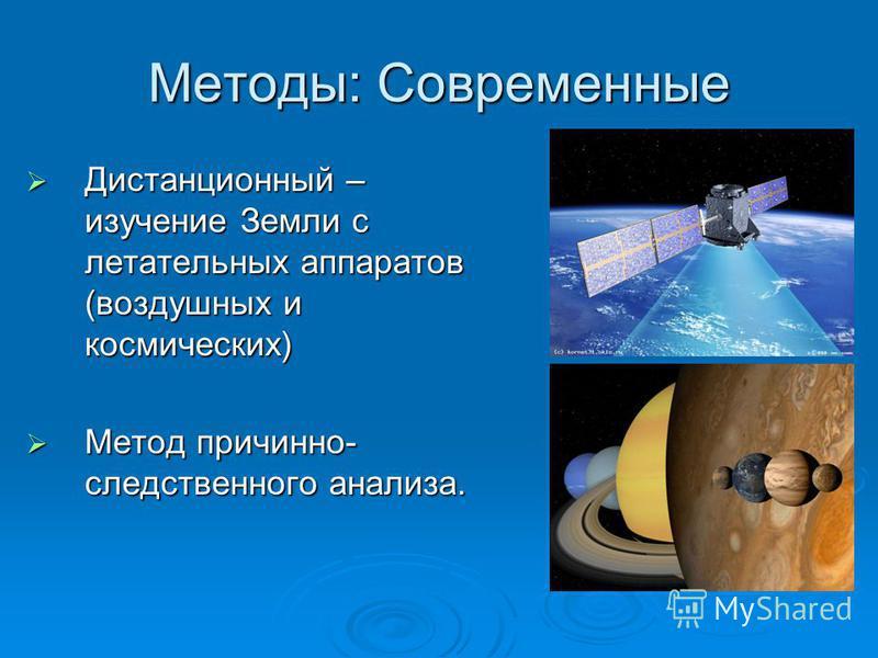 Методы: Современные Дистанционный – изучение Земли с летательных аппаратов (воздушных и космических) Дистанционный – изучение Земли с летательных аппаратов (воздушных и космических) Метод причинно- следственного анализа. Метод причинно- следственного