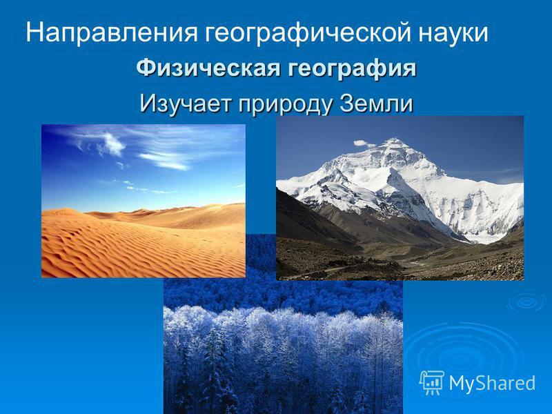 Физическая география Изучает природу Земли Направления географической науки