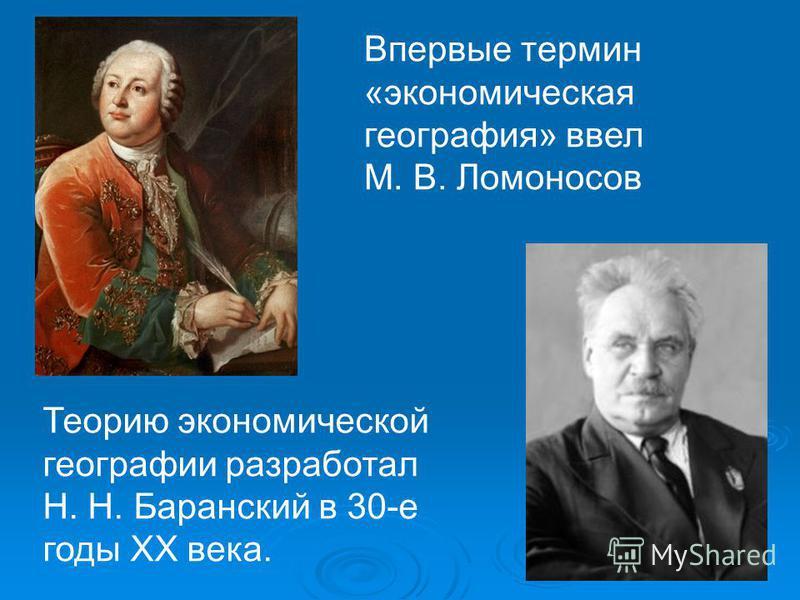 Впервые термин «экономическая география» ввел М. В. Ломоносов Теорию экономической географии разработал Н. Н. Баранский в 30-е годы XX века.