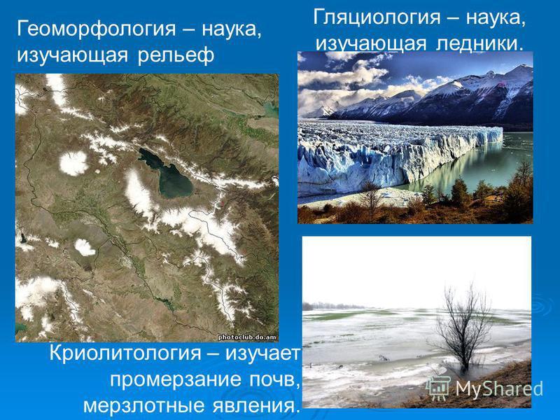 Геоморфология – наука, изучающая рельеф Гляциология – наука, изучающая ледники. Криолитология – изучает промерзание почв, мерзлотные явления.