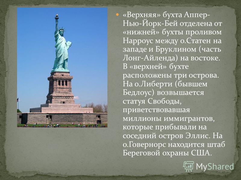 «Верхняя» бухта Аппер- Нью-Йорк-Бей отделена от «нижней» бухты проливом Нарроус между о.Статен на западе и Бруклином (часть Лонг-Айленда) на востоке. В «верхней» бухте расположены три острова. На о.Либерти (бывшем Бедлоус) возвышается статуя Свободы,