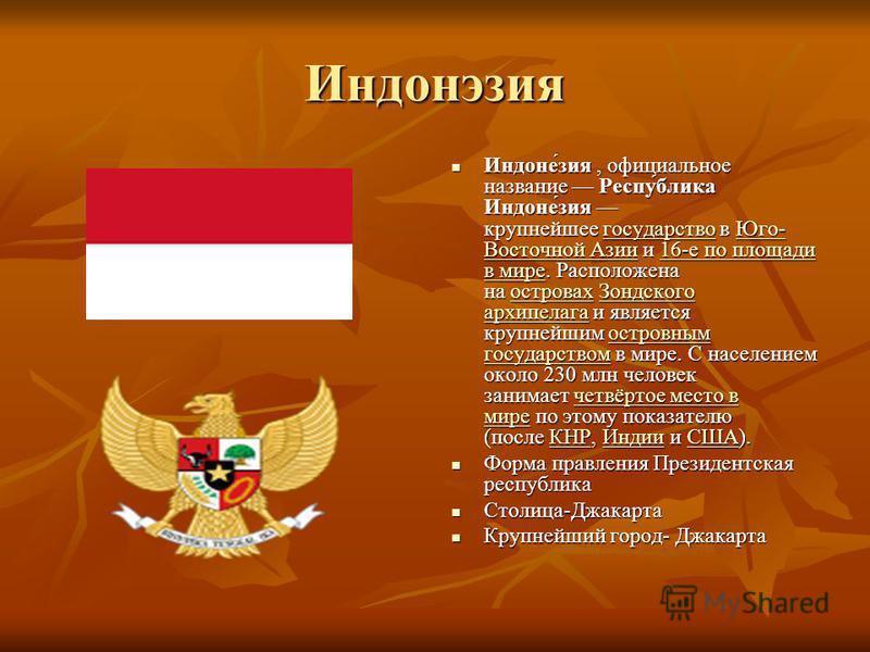 Индонэзия Индоне́зия, официальное название Респу́блика Индоне́зия крупнейшее государство в Юго- Восточной Азии и 16-е по площади в мире. Расположена на островах Зондского архипелага и является крупнейшим островным государством в мире. С населением ок