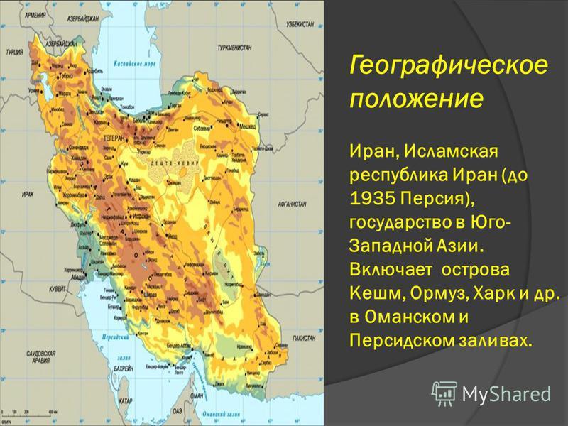 Географическое положение Иран, Исламская республика Иран (до 1935 Персия), государство в Юго- Западной Азии. Включает острова Кешм, Ормуз, Харк и др. в Оманском и Персидском заливах.