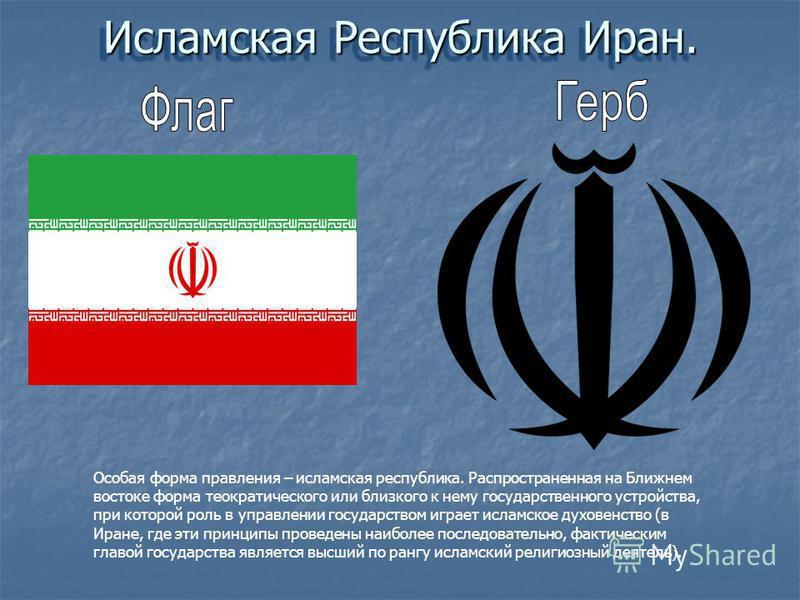 Исламская Республика Иран. Особая форма правления – исламская республика. Распространенная на Ближнем востоке форма теократического или близкого к нему государственного устройства, при которой роль в управлении государством играет исламское духовенст