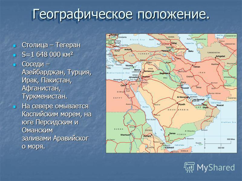 Географическое положение. Столица – Тегеран Столица – Тегеран S=1 648 000 км² S=1 648 000 км² Соседи – Азейбарджан, Турция, Ирак, Пакистан, Афганистан, Туркменистан. Соседи – Азейбарджан, Турция, Ирак, Пакистан, Афганистан, Туркменистан. На севере ом