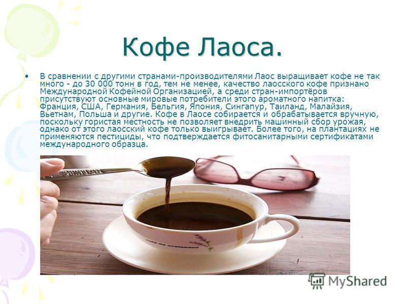 Кофе Лаоса. В сравнении с другими странами-производителями Лаос выращивает кофе не так много - до 30 000 тонн в год, тем не менее, качество лаосского кофе признано Международной Кофейной Организацией, а среди стран-импортёров присутствуют основные ми