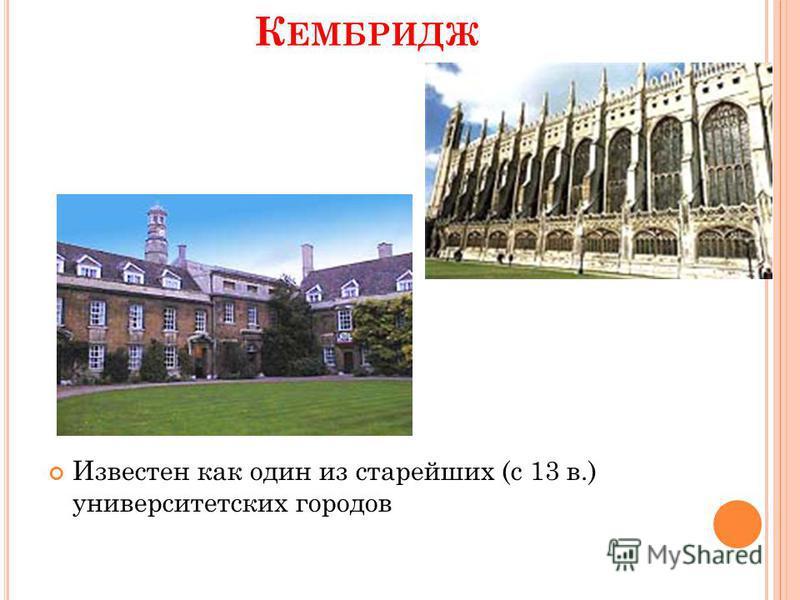К ЕМБРИДЖ Известен как один из старейших (с 13 в.) университетских городов