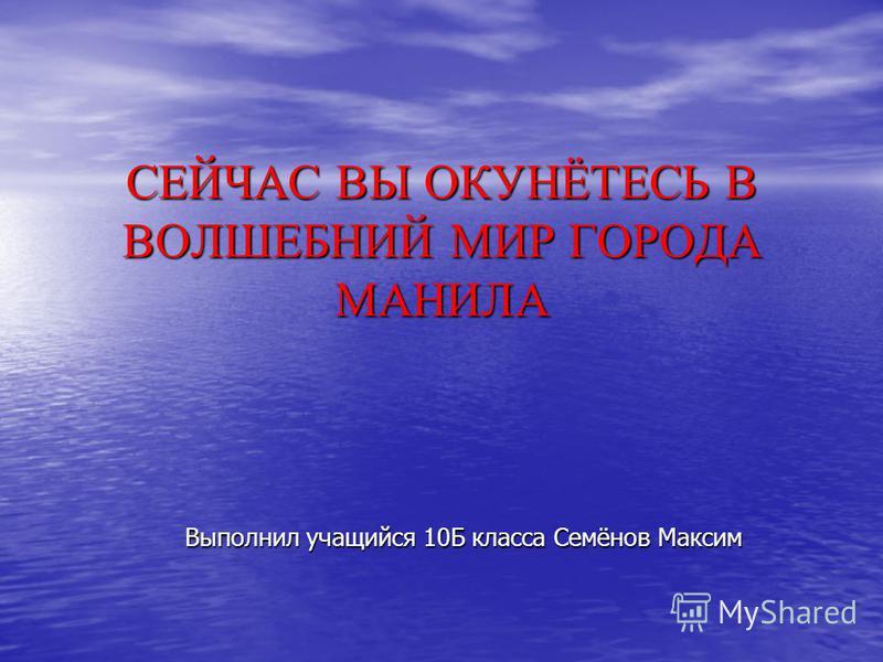 СЕЙЧАС ВЫ ОКУНЁТЕСЬ В ВОЛШЕБНИЙ МИР ГОРОДА МАНИЛА Выполнил учащийся 10Б класса Семёнов Максим