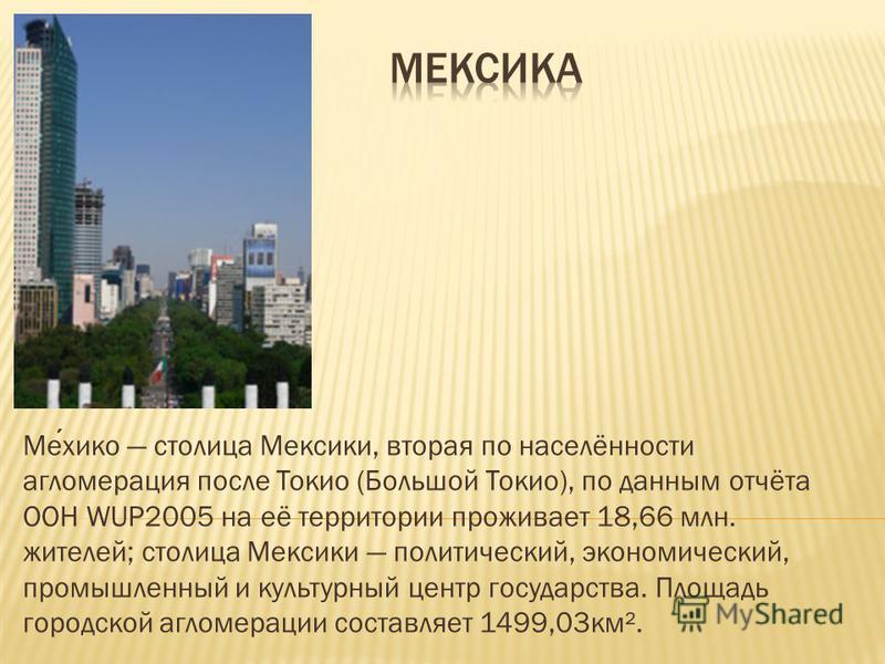 Мехико столица Мексики, вторая по населённости агломерация после Токио (Большой Токио), по данным отчёта ООН WUP2005 на её территории проживает 18,66 млн. жителей; столица Мексики политический, экономический, промышленный и культурный центр государст
