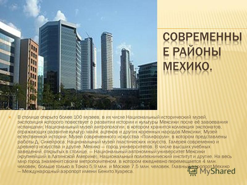 В столице открыто более 100 музеев, в их числе Национальный исторический музей, экспозиция которого повествует о развитии истории и культуры Мексики после её завоевания испанцами; Национальный музей антропологии, в котором хранится коллекция экспонат