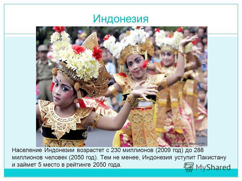 Индонезия Население Индонезии возрастет с 230 миллионов (2009 год) до 288 миллионов человек (2050 год). Тем не менее, Индонезия уступит Пакистану и займет 5 место в рейтинге 2050 года.