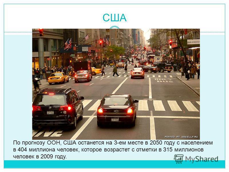 США По прогнозу ООН, США останется на 3-ем месте в 2050 году с населением в 404 миллиона человек, которое возрастет с отметки в 315 миллионов человек в 2009 году.