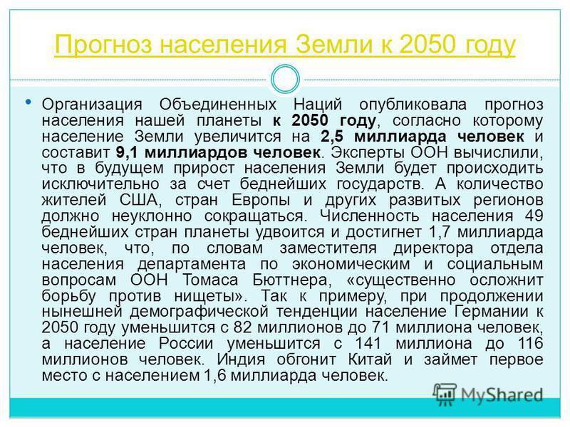 Прогноз населения Земли к 2050 году Организация Объединенных Наций опубликовала прогноз населения нашей планеты к 2050 году, согласно которому население Земли увеличится на 2,5 миллиарда человек и составит 9,1 миллиардов человек. Эксперты ООН вычисли