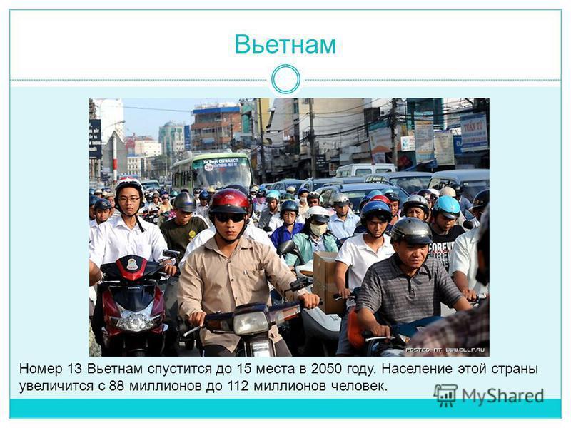 Вьетнам Номер 13 Вьетнам спустится до 15 места в 2050 году. Население этой страны увеличится с 88 миллионов до 112 миллионов человек.