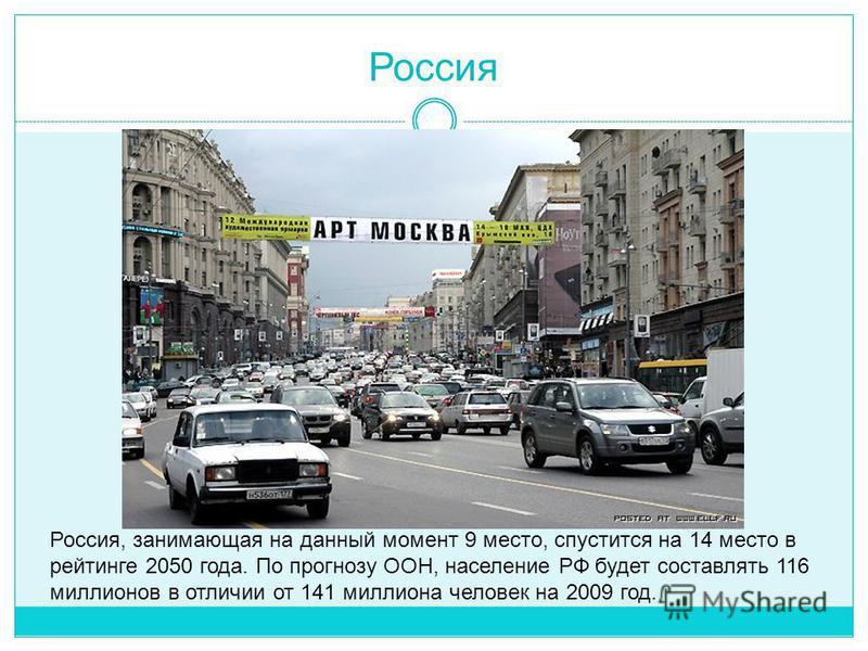 Россия Россия, занимающая на данный момент 9 место, спустится на 14 место в рейтинге 2050 года. По прогнозу ООН, население РФ будет составлять 116 миллионов в отличии от 141 миллиона человек на 2009 год.