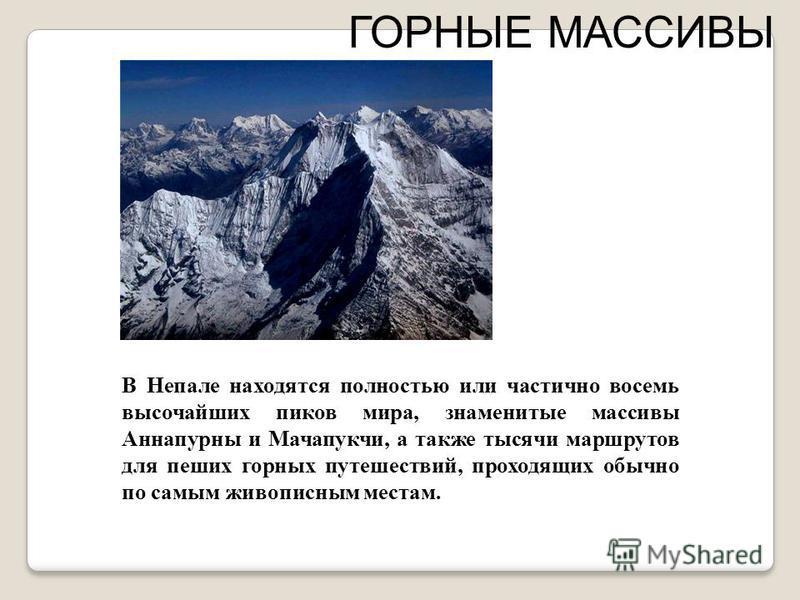 ГОРНЫЕ МАССИВЫ В Непале находятся полностью или частично восемь высочайших пиков мира, знаменитые массивы Аннапурны и Мачапукчи, а также тысячи маршрутов для пеших горных путешествий, проходящих обычно по самым живописным местам.