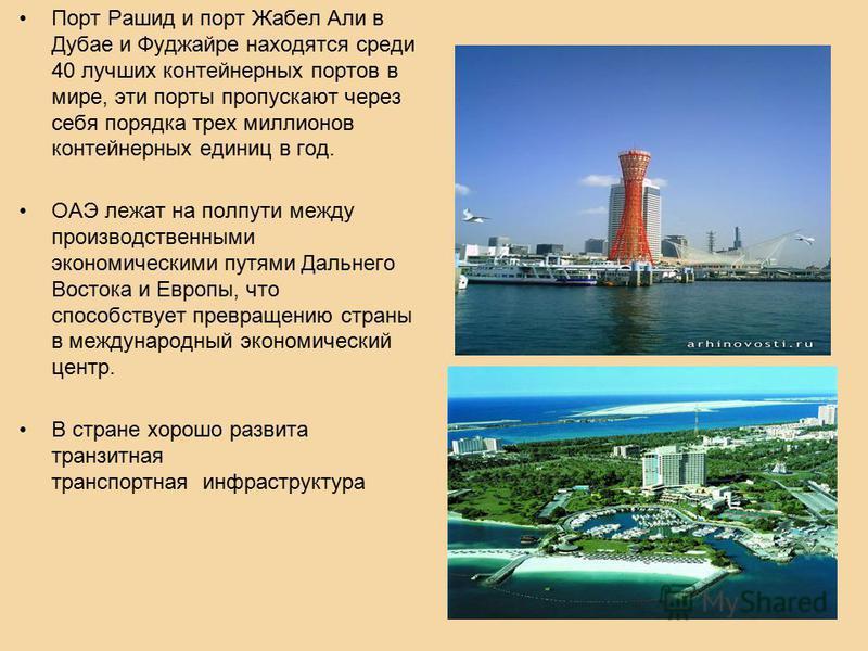 Порт Рашид и порт Жабел Али в Дубае и Фуджайре находятся среди 40 лучшик контейнерных портов в мире, эти порты пропускают через себя порядка трех миллионов контейнерных единиц в год. ОАЭ лежат на полпути между производственными экономическими путями