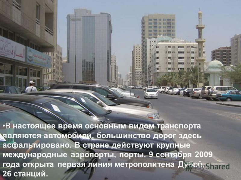 В настоящее время основным видом транспорта являются автомобили, большинство дорог здесь асфальтировано. В стране действуют крупные международные аэропорты, порты. 9 сентября 2009 года открыта первая линия метрополитена Дубай, 26 станций.