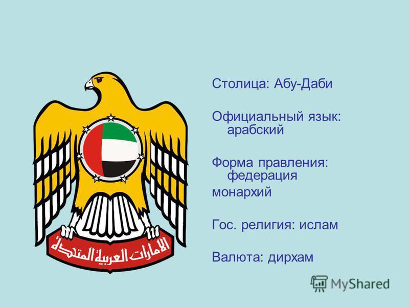 Столица: Абу-Даби Официальный язык: арабский Форма правления: федерация монархий Гос. религия: ислам Валюта: дирхам