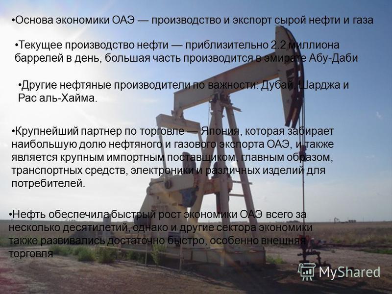 Основа экономики ОАЭ производство и экспорт сырой нефти и газа Текущее производство нефти приблизительно 2.2 миллиона баррелей в день, большая часть производится в эмирате Абу-Даби Другие нефтяные производители по важности: Дубай, Шарджа и Рас аль-Ха