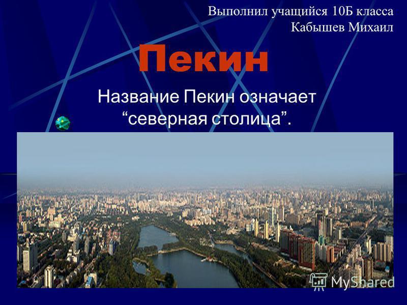Пекин Название Пекин означает северная столица. Выполнил учащийся 10Б класса Кабышев Михаил