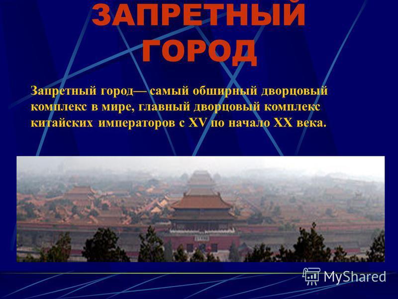 ЗАПРЕТНЫЙ ГОРОД Запретный город самый обширный дворцовый комплекс в мире, главный дворцовый комплекс китайских императоров с XV по начало XX века.