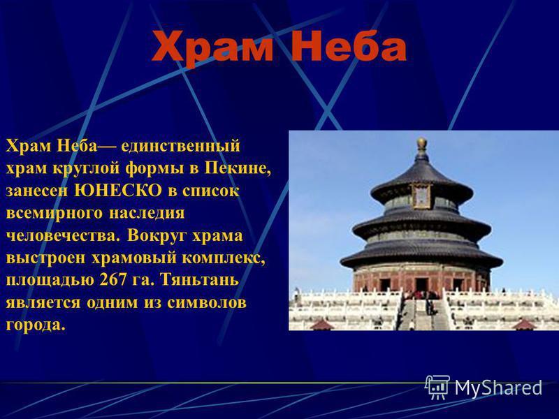 Храм Неба Храм Неба единственный храм круглой формы в Пекине, занесен ЮНЕСКО в список всемирного наследия человечества. Вокруг храма выстроен храмовый комплекс, площадью 267 га. Тяньтань является одним из символов города.