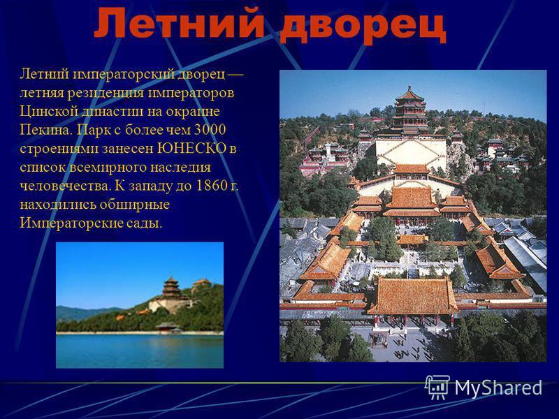 Летний дворец Летний императорский дворец летняя резиденция императоров Цинской династии на окраине Пекина. Парк с более чем 3000 строениями занесен ЮНЕСКО в список всемирного наследия человечества. К западу до 1860 г. находились обширные Императорск