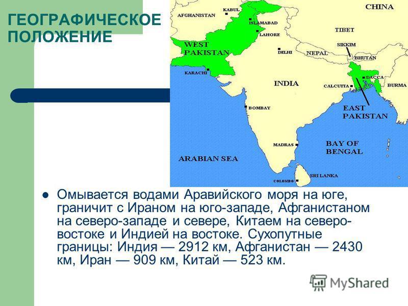 ГЕОГРАФИЧЕСКОЕ ПОЛОЖЕНИЕ Омывается водами Аравийского моря на юге, граничит с Ираном на юго-западе, Афганистаном на северо-западе и севере, Китаем на северо- востоке и Индией на востоке. Сухопутные границы: Индия 2912 км, Афганистан 2430 км, Иран 909