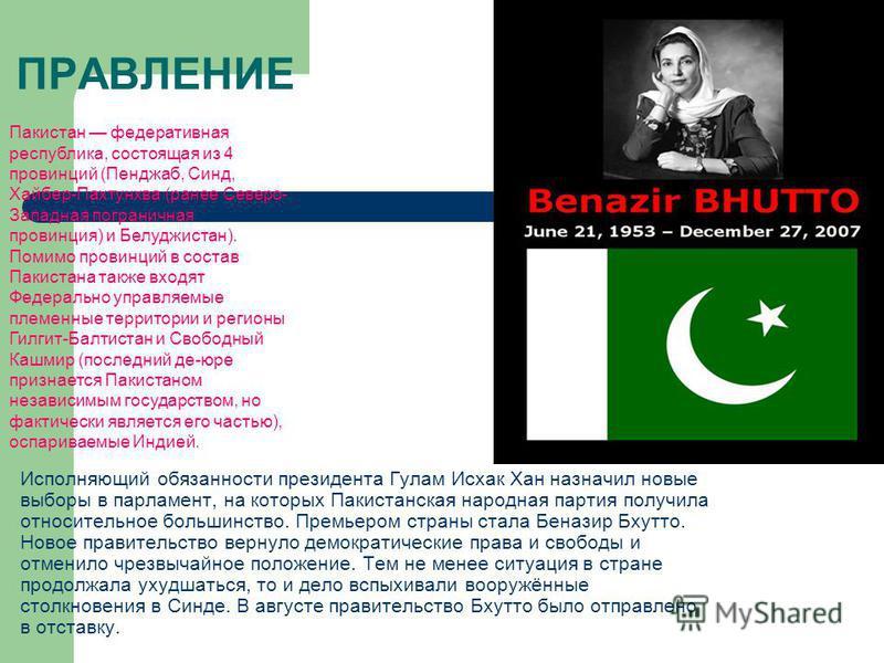 ПРАВЛЕНИЕ Исполняющий обязанности президента Гулам Исхак Хан назначил новые выборы в парламент, на которых Пакистанская народная партия получила относительное большинство. Премьером страны стала Беназир Бхутто. Новое правительство вернуло демократиче