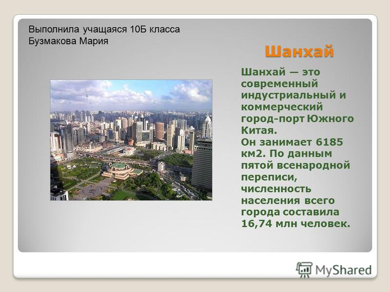 Шанхай Шанхай это современный индустриальный и коммерческий город-порт Южного Китая. Он занимает 6185 км 2. По данным пятой всенародной переписи, численность населения всего города составила 16,74 млн человек. Выполнила учащаяся 10Б класса Бузмакова
