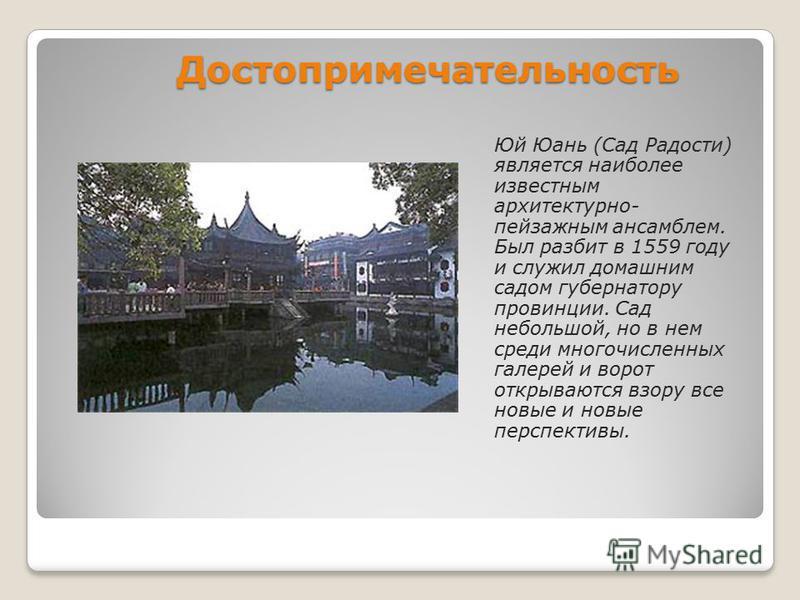 Достопримечательность Юй Юань (Сад Радости) является наиболее известным архитектурно- пейзажным ансамблем. Был разбит в 1559 году и служил домашним садом губернатору провинции. Сад небольшой, но в нем среди многочисленных галерей и ворот открываются